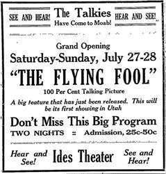 Ad for The Flying Fool at the Ides Theater. 'See and Hear! The Talkies have come to Moab! Hear and See! Grand Opening, Saturday-Sunday, July 27-28. 'The Flying Fool.' 100 Per Cent Talking Picture.' - , Utah