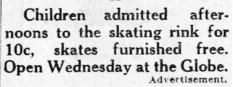 """Children admitted afternoons to the skating rink for 10c, skates furnished free.  Open Wednesday at the Globe."" - , Utah"