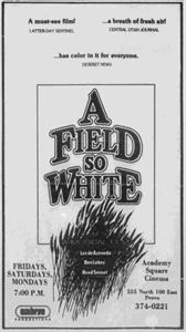 <em>A Field So White</em>began showing at the Academy Square Cinema on 26 April 1984, with showings only on Monday, Friday, and Saturday. The film, produced byLex de Azevedo and Ben Lokey, premiered at the SCERA on 14 September 1984. - , Utah