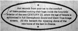 'Just seconds from your car to the comfort of foam-padded rocking chair loges inside the futuristic interior of the new CENTURY 22, where the age of leisure is epitomized in full Stereophonic Sound and Giant True-Image screens.  All this beneath the towering dome of the new home of the best in Cinema.' - , Utah
