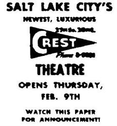 'Salt Lake City's newest, luxurious Crest Theatre opens Thursday, Feb. 9th.  Watch this paper for announcement!' - , Utah