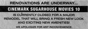 'Renovations are underway...  Cinemark Sugarhouse Movies 10 is currently closed for a major remodel that will bring a fresh new look and exciting new amenities!  We apologize for any inconvenience.' - , Utah