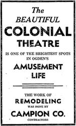 """The beautiful Colonial Theatre is one of the brightest spots in Ogden's amusement life.  The work of remodeling was done by Campion Co, contractors."" - , Utah"