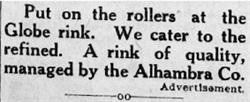 """""""Put on the rollers at the Globe rink. We cater to the refined. A rink of quality, managed by the Alhambra Co."""" - , Utah"""