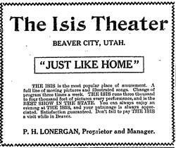 "Advertisement for the Isis Theater, ""Just Like Home.""   ""THE ISIS is the most popular place of amusement.   A full line of moving pictures and illustrated songs.   Change of program three times a week.   THE ISIS runs three thousand and four thousant feet of pictures every performance, and is the BEST SHOW IN THE STATE.   You can always enjoy an evening at THE ISIS, and your patronage is always appreciated.   Satisfication guaranteed.   Don't fail to pay THE ISIS a visit while in Beaver.   P. H. Lonergan, Proprietor and Manager."" - , Utah"